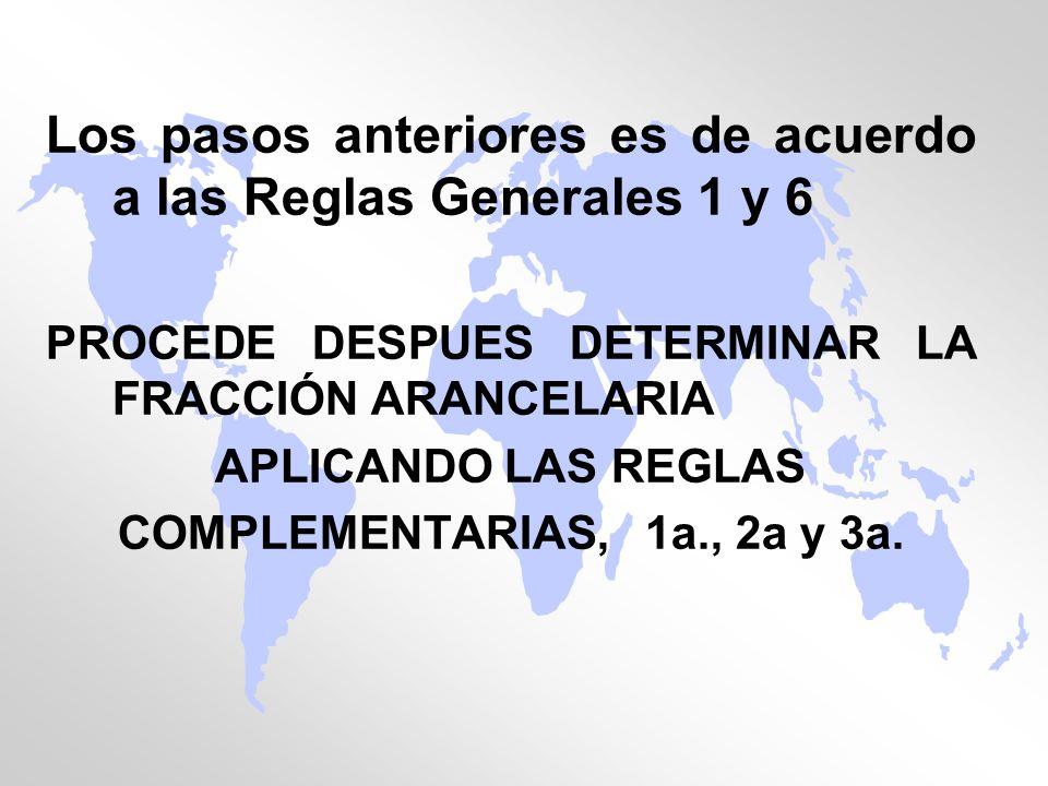 Los pasos anteriores es de acuerdo a las Reglas Generales 1 y 6 PROCEDE DESPUES DETERMINAR LA FRACCIÓN ARANCELARIA APLICANDO LAS REGLAS COMPLEMENTARIA