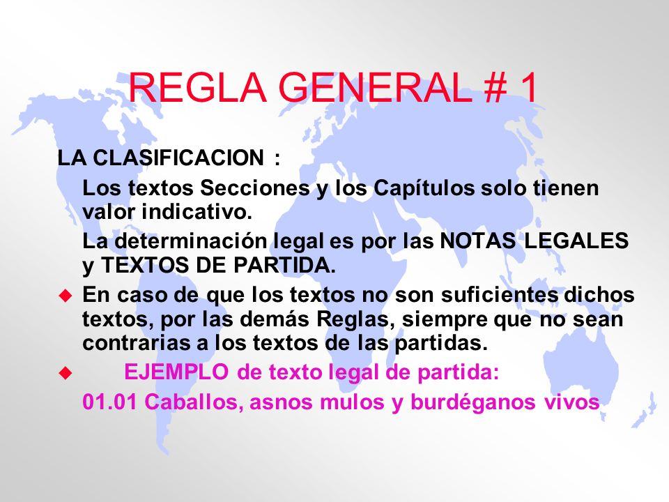 REGLA GENERAL # 1 LA CLASIFICACION : Los textos Secciones y los Capítulos solo tienen valor indicativo. La determinación legal es por las NOTAS LEGALE