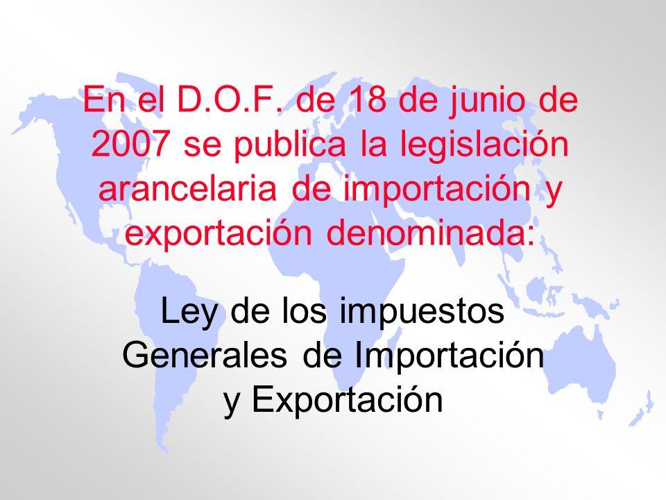 En el D.O.F. de 18 de junio de 2007 se publica la legislación arancelaria de importación y exportación denominada: Ley de los impuestos Generales de I