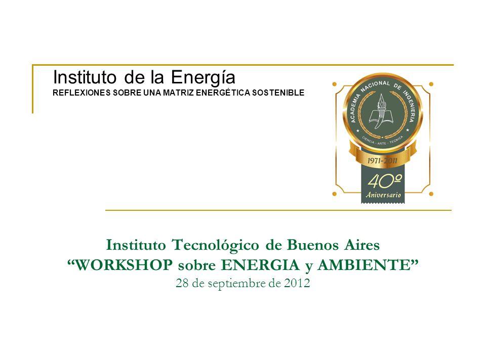 Instituto Tecnológico de Buenos Aires WORKSHOP sobre ENERGIA y AMBIENTE 28 de septiembre de 2012 Instituto de la Energía REFLEXIONES SOBRE UNA MATRIZ ENERGÉTICA SOSTENIBLE