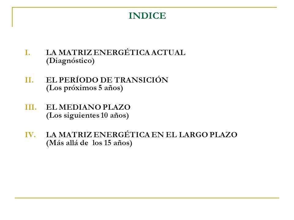 INDICE I.LA MATRIZ ENERGÉTICA ACTUAL (Diagnóstico) II.EL PERÍODO DE TRANSICIÓN (Los próximos 5 años) III.EL MEDIANO PLAZO (Los siguientes 10 años) IV.LA MATRIZ ENERGÉTICA EN EL LARGO PLAZO (Más allá de los 15 años)