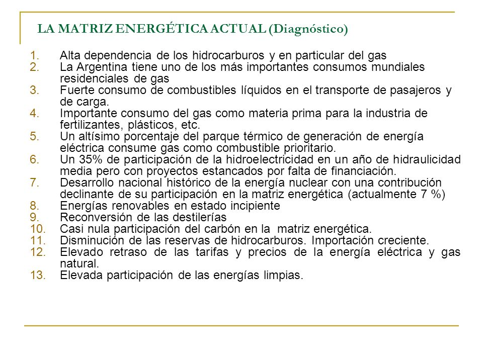 LA MATRIZ ENERGÉTICA ACTUAL (Diagnóstico) 1.Alta dependencia de los hidrocarburos y en particular del gas 2.La Argentina tiene uno de los más importantes consumos mundiales residenciales de gas 3.Fuerte consumo de combustibles líquidos en el transporte de pasajeros y de carga.