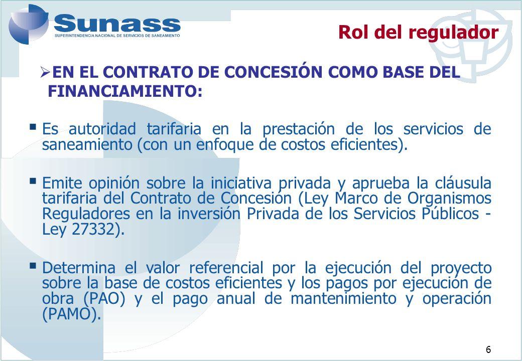 6 EN EL CONTRATO DE CONCESIÓN COMO BASE DEL FINANCIAMIENTO: Rol del regulador Es autoridad tarifaria en la prestación de los servicios de saneamiento (con un enfoque de costos eficientes).