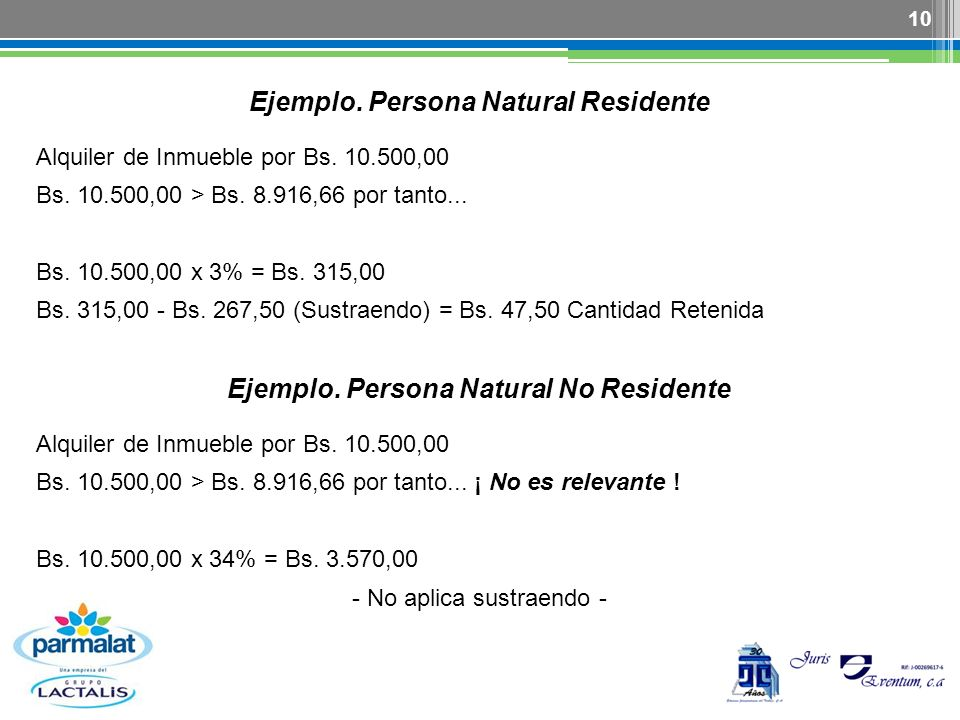 10 Ejemplo. Persona Natural Residente Alquiler de Inmueble por Bs. 10.500,00 Bs. 10.500,00 > Bs. 8.916,66 por tanto... Bs. 10.500,00 x 3% = Bs. 315,00