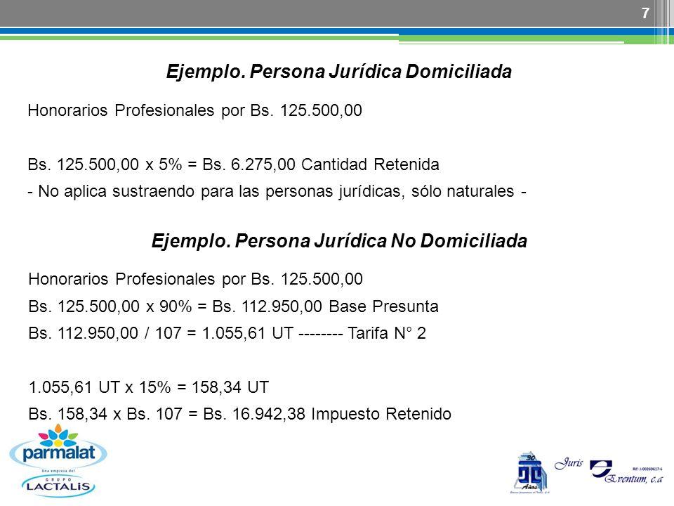 7 Ejemplo. Persona Jurídica Domiciliada Honorarios Profesionales por Bs. 125.500,00 Bs. 125.500,00 x 5% = Bs. 6.275,00 Cantidad Retenida - No aplica s