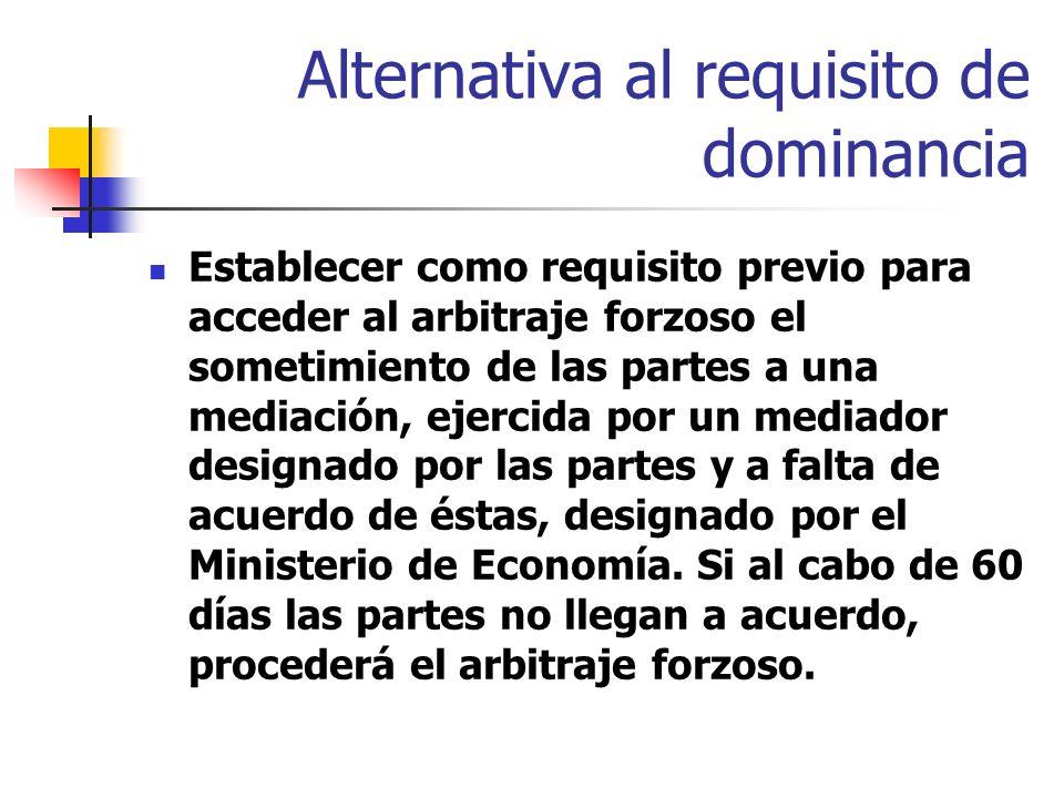 Alternativa al requisito de dominancia Establecer como requisito previo para acceder al arbitraje forzoso el sometimiento de las partes a una mediación, ejercida por un mediador designado por las partes y a falta de acuerdo de éstas, designado por el Ministerio de Economía.