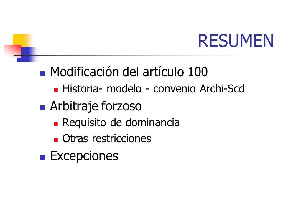 RESUMEN Modificación del artículo 100 Historia- modelo - convenio Archi-Scd Arbitraje forzoso Requisito de dominancia Otras restricciones Excepciones