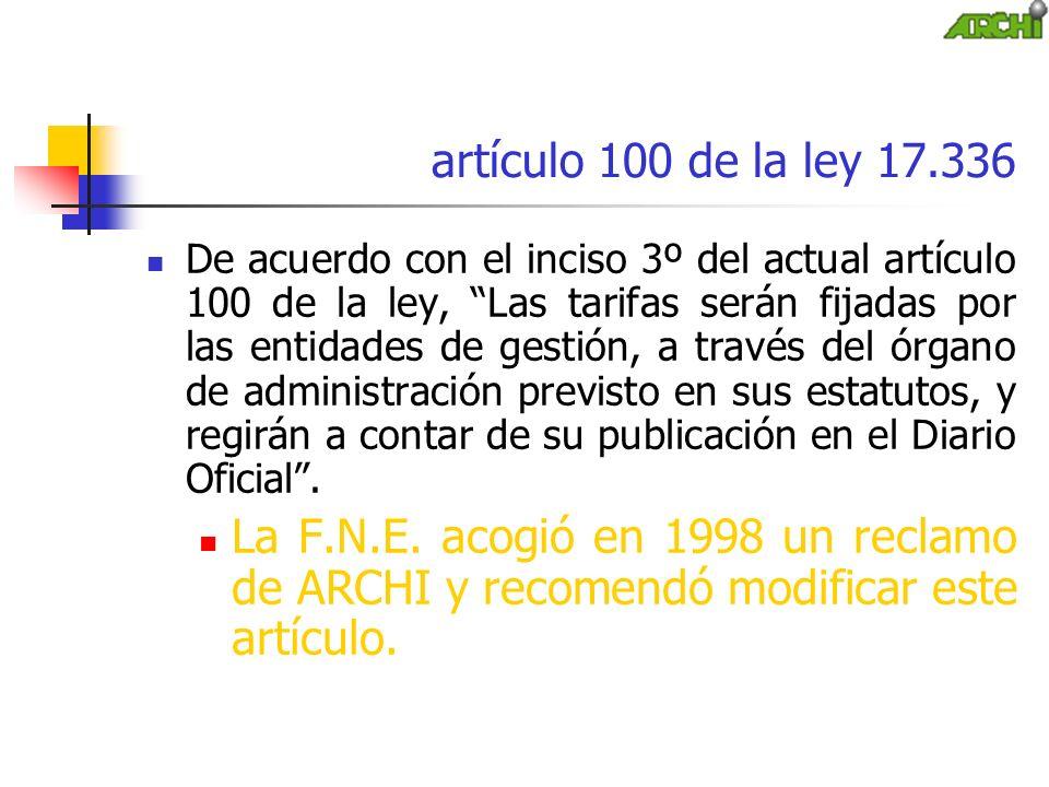 artículo 100 de la ley 17.336 De acuerdo con el inciso 3º del actual artículo 100 de la ley, Las tarifas serán fijadas por las entidades de gestión, a través del órgano de administración previsto en sus estatutos, y regirán a contar de su publicación en el Diario Oficial.