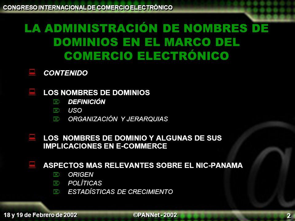©PANNet - 2002 CONGRESO INTERNACIONAL DE COMERCIO ELECTRÓNICO 18 y 19 de Febrero de 2002 2 LA ADMINISTRACIÓN DE NOMBRES DE DOMINIOS EN EL MARCO DEL COMERCIO ELECTRÓNICO CONTENIDO LOS NOMBRES DE DOMINIOS DEFINICIÓN USO ORGANIZACIÓN Y JERARQUIAS LOS NOMBRES DE DOMINIO Y ALGUNAS DE SUS IMPLICACIONES EN E-COMMERCE ASPECTOS MAS RELEVANTES SOBRE EL NIC-PANAMA ORIGEN POLÍTICAS ESTADÍSTICAS DE CRECIMIENTO CONTENIDO LOS NOMBRES DE DOMINIOS DEFINICIÓN USO ORGANIZACIÓN Y JERARQUIAS LOS NOMBRES DE DOMINIO Y ALGUNAS DE SUS IMPLICACIONES EN E-COMMERCE ASPECTOS MAS RELEVANTES SOBRE EL NIC-PANAMA ORIGEN POLÍTICAS ESTADÍSTICAS DE CRECIMIENTO