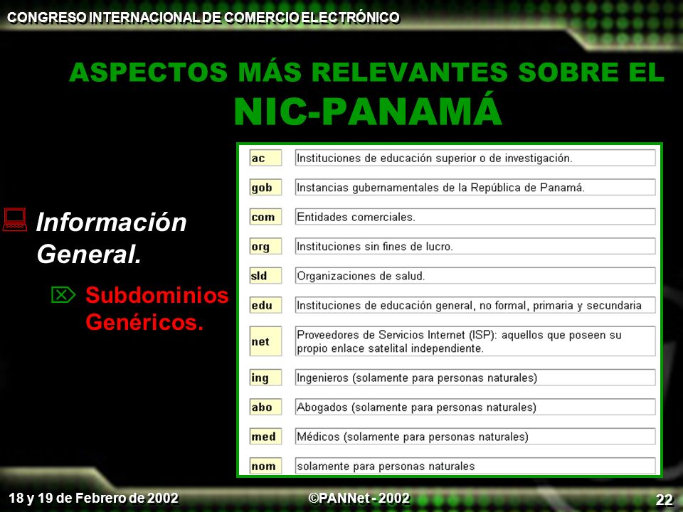 ©PANNet - 2002 CONGRESO INTERNACIONAL DE COMERCIO ELECTRÓNICO 18 y 19 de Febrero de 2002 22 ASPECTOS MÁS RELEVANTES SOBRE EL NIC-PANAMÁ Información Ge