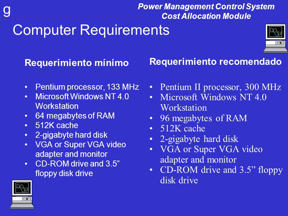 Power Management Control System Cost Allocation Module g Computer Requirements Requerimiento mínimo Pentium processor, 133 MHz Microsoft Windows NT 4.0 Workstation 64 megabytes of RAM 512K cache 2-gigabyte hard disk VGA or Super VGA video adapter and monitor CD-ROM drive and 3.5 floppy disk drive Requerimiento recomendado Pentium II processor, 300 MHz Microsoft Windows NT 4.0 Workstation 96 megabytes of RAM 512K cache 2-gigabyte hard disk VGA or Super VGA video adapter and monitor CD-ROM drive and 3.5 floppy disk drive