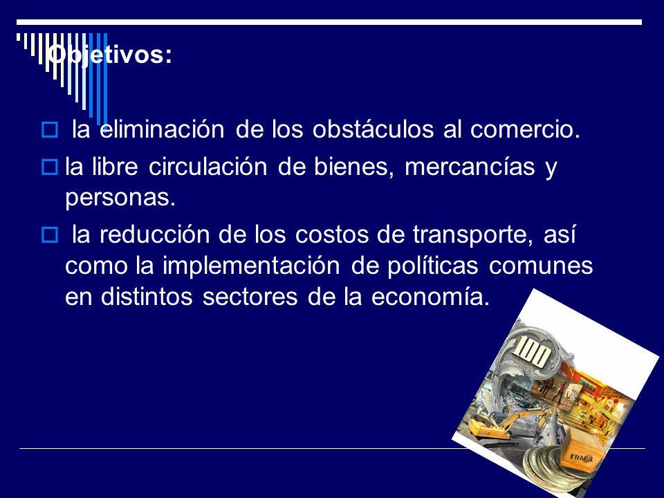 Objetivos: la eliminación de los obstáculos al comercio. la libre circulación de bienes, mercancías y personas. la reducción de los costos de transpor