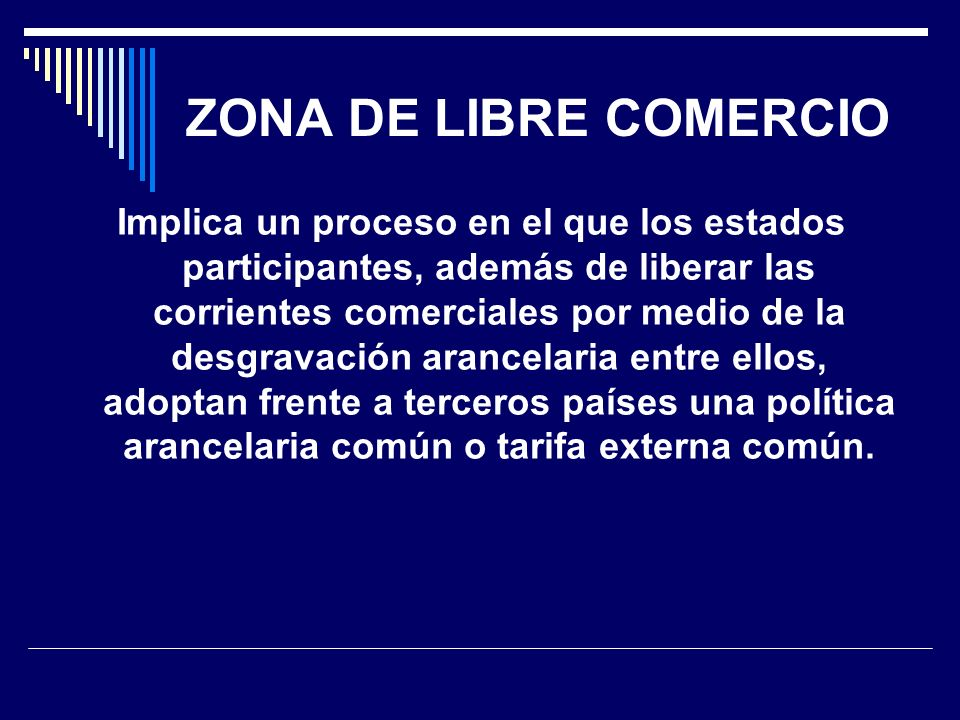 ZONA DE LIBRE COMERCIO Implica un proceso en el que los estados participantes, además de liberar las corrientes comerciales por medio de la desgravaci