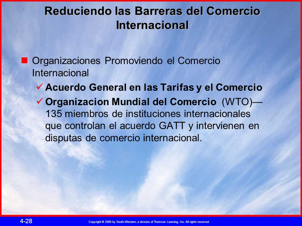 Copyright © 2005 by South-Western, a division of Thomson Learning, Inc. All rights reserved. 4-28 Reduciendo las Barreras del Comercio Internacional O