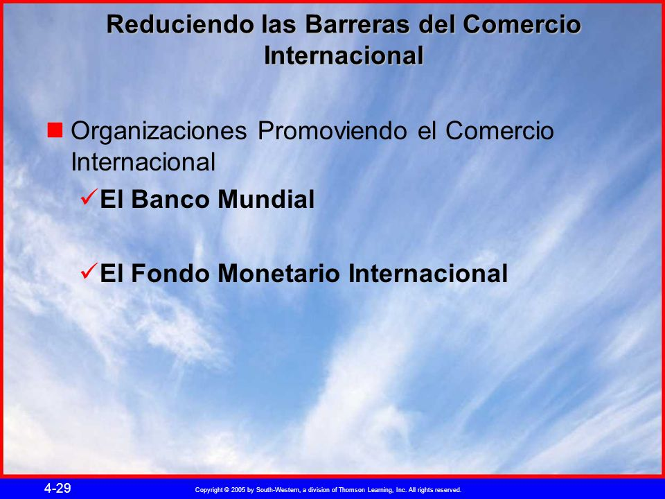 Copyright © 2005 by South-Western, a division of Thomson Learning, Inc. All rights reserved. 4-29 Reduciendo las Barreras del Comercio Internacional O