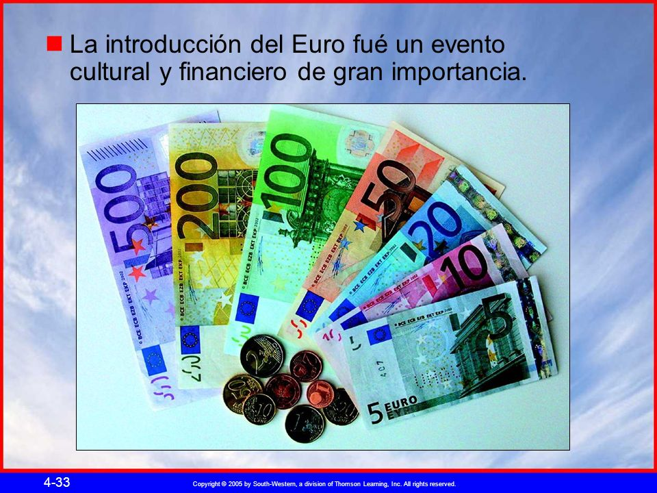 Copyright © 2005 by South-Western, a division of Thomson Learning, Inc. All rights reserved. 4-33 La introducción del Euro fué un evento cultural y fi