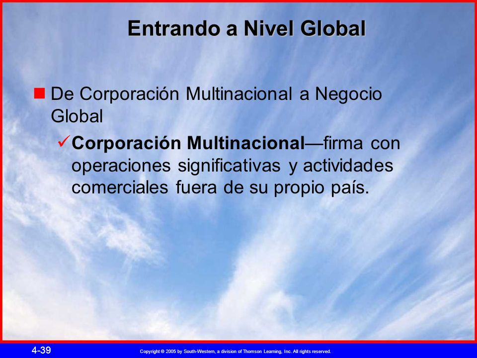 Copyright © 2005 by South-Western, a division of Thomson Learning, Inc. All rights reserved. 4-39 Entrando a Nivel Global De Corporación Multinacional