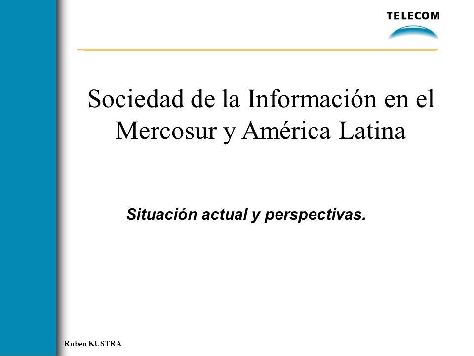 Ruben KUSTRA Sociedad de la Información en el Mercosur y América Latina Situación actual y perspectivas.