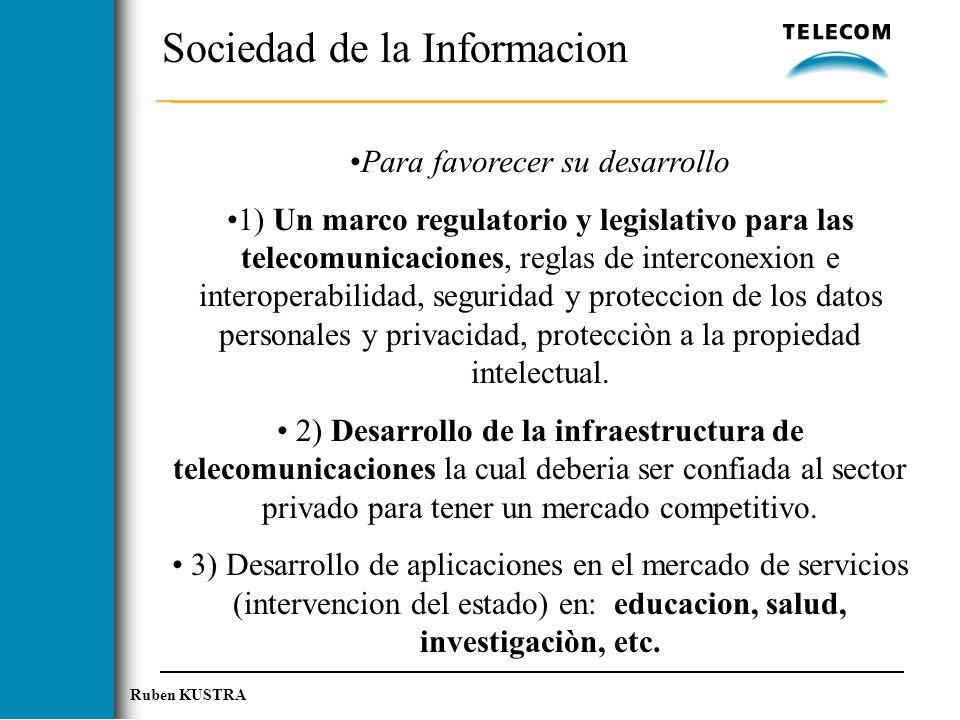 Ruben KUSTRA Sociedad de la Informacion Para favorecer su desarrollo 1) Un marco regulatorio y legislativo para las telecomunicaciones, reglas de interconexion e interoperabilidad, seguridad y proteccion de los datos personales y privacidad, protecciòn a la propiedad intelectual.