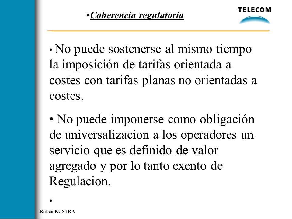 Ruben KUSTRA Coherencia regulatoria No puede sostenerse al mismo tiempo la imposición de tarifas orientada a costes con tarifas planas no orientadas a costes.