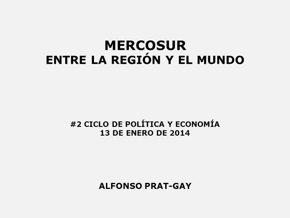 MERCOSUR ENTRE LA REGIÓN Y EL MUNDO ALFONSO PRAT-GAY #2 CICLO DE POLÍTICA Y ECONOMÍA 13 DE ENERO DE 2014