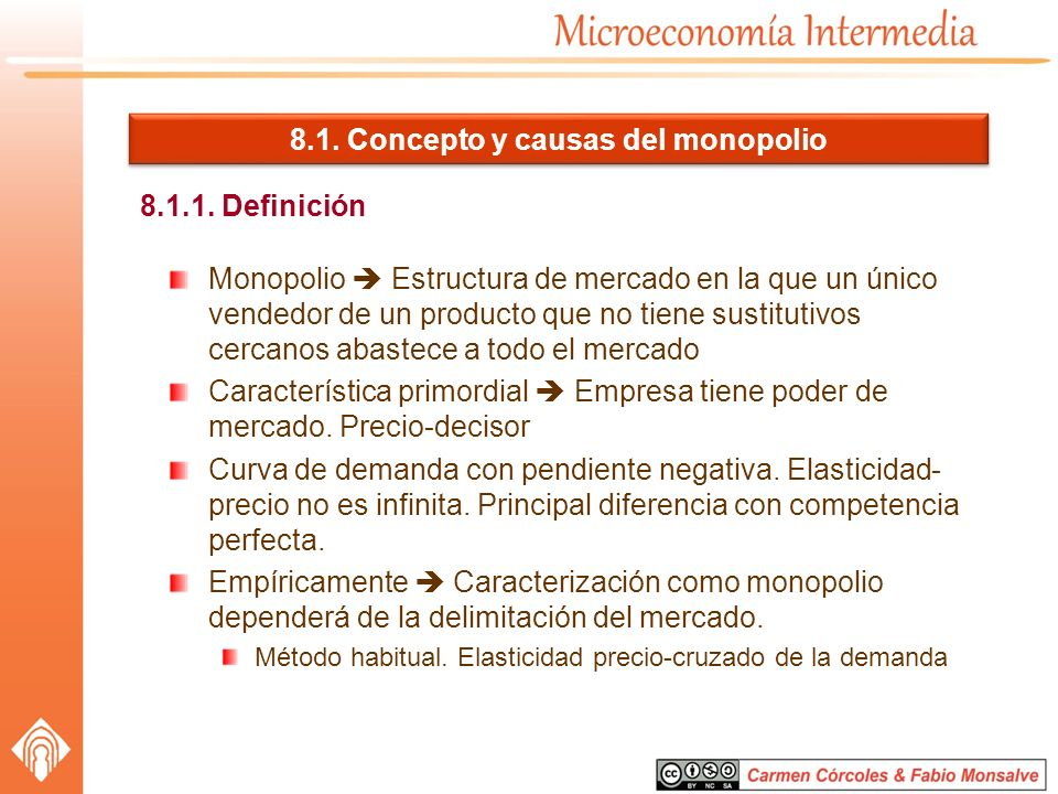 8.1. Concepto y causas del monopolio 8.1.1. Definición Monopolio Estructura de mercado en la que un único vendedor de un producto que no tiene sustitu