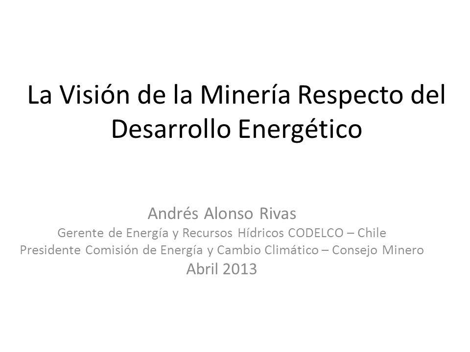 La Visión de la Minería Respecto del Desarrollo Energético Andrés Alonso Rivas Gerente de Energía y Recursos Hídricos CODELCO – Chile Presidente Comisión de Energía y Cambio Climático – Consejo Minero Abril 2013