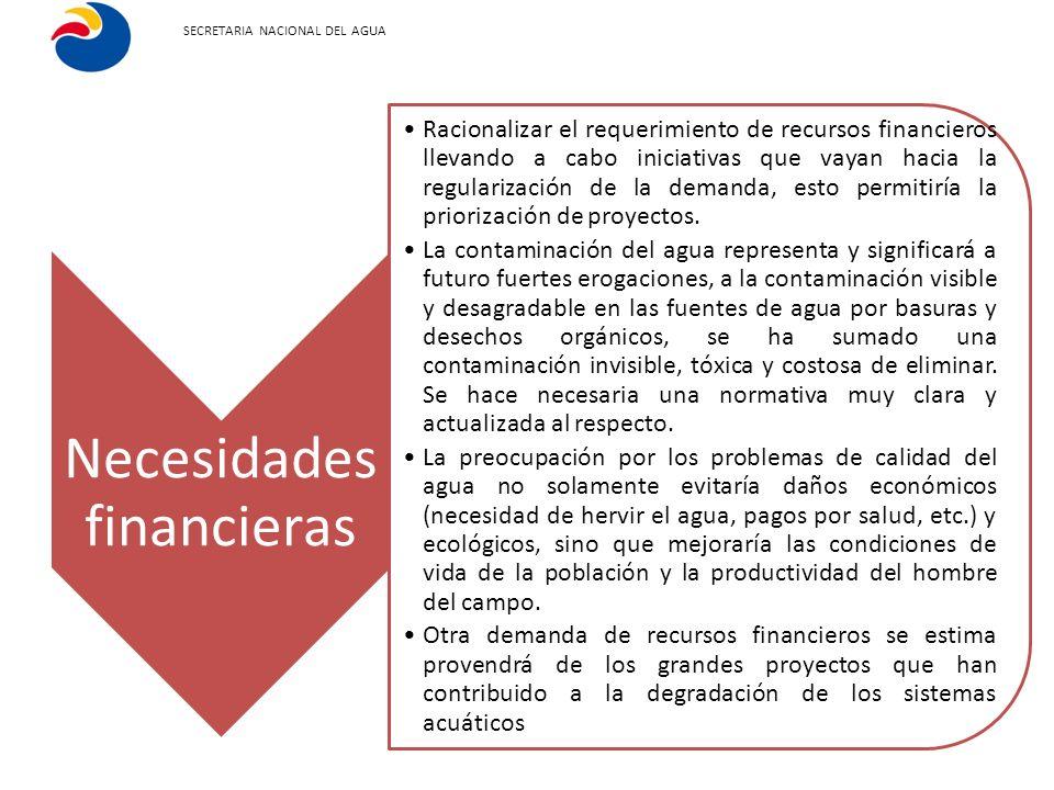 SECRETARIA NACIONAL DEL AGUA Necesidades financieras Racionalizar el requerimiento de recursos financieros llevando a cabo iniciativas que vayan hacia