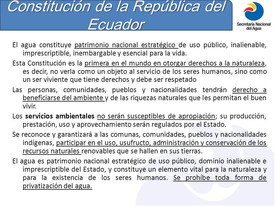Constitución de la República del Ecuador El agua constituye patrimonio nacional estratégico de uso público, inalienable, imprescriptible, inembargable