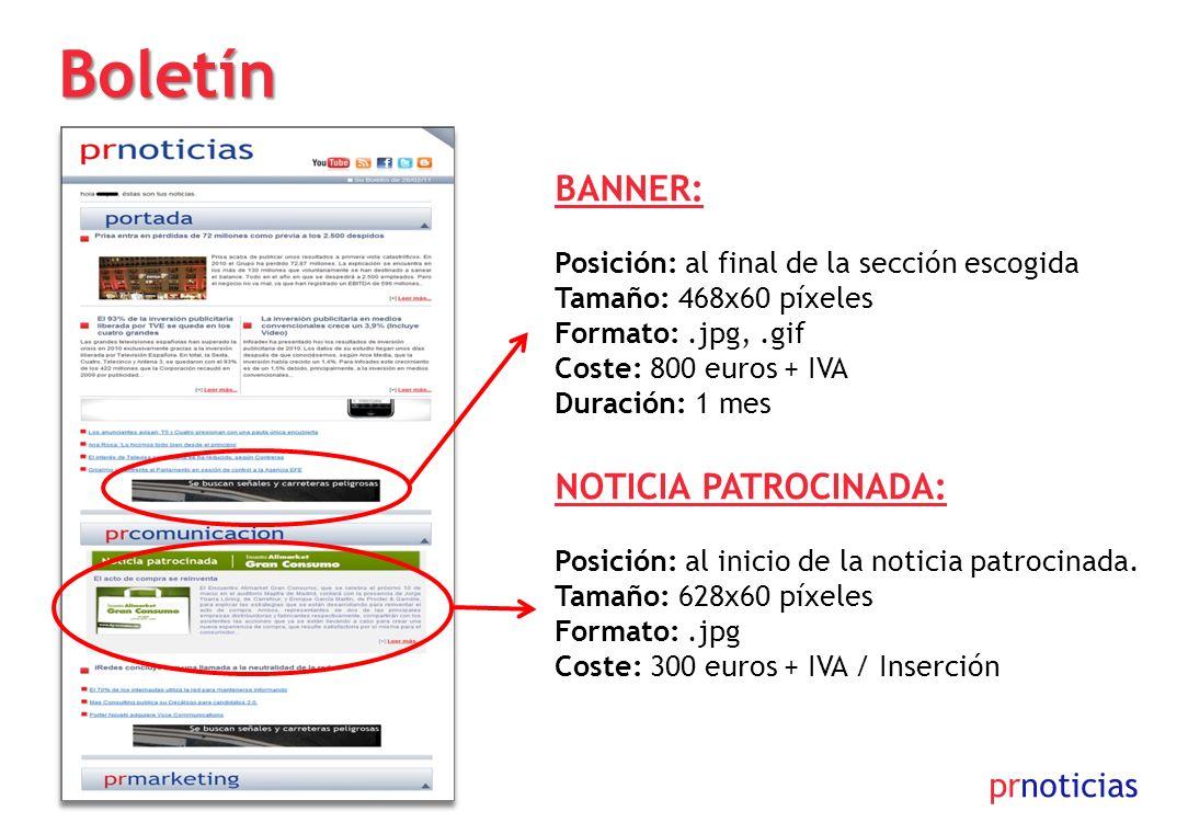 prnoticias Boletín 300x90 BANNER: Posición: al final de la sección escogida Tamaño: 468x60 píxeles Formato:.jpg,.gif Coste: 800 euros + IVA Duración: