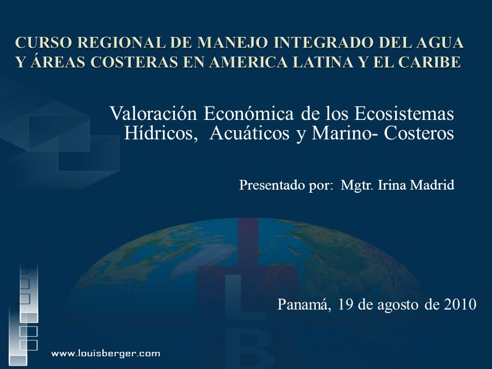 Valoración Económica de los Ecosistemas Hídricos, Acuáticos y Marino- Costeros Presentado por: Mgtr. Irina Madrid Panamá, 19 de agosto de 2010