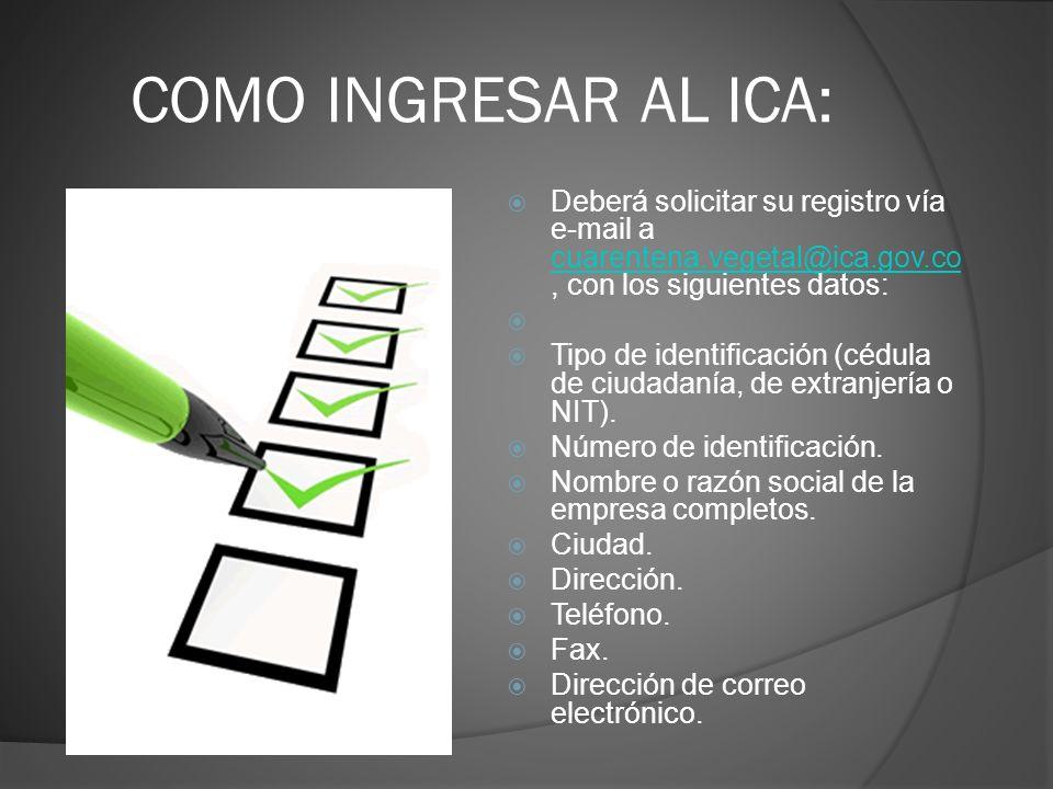 COMO INGRESAR AL ICA: Deberá solicitar su registro vía e-mail a cuarentena.vegetal@ica.gov.co, con los siguientes datos: cuarentena.vegetal@ica.gov.co
