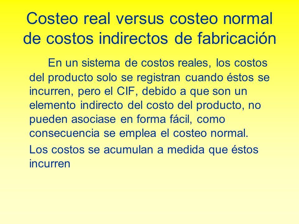 El costeo normal Los costos se acumulan a medida que éstos incurren, como una excepción: los costos indirectos de fabricación se aplican a la producción con base a los insumos reales (horas, unidades) multiplicados por una tasa predeterminada de aplicación de CIF.