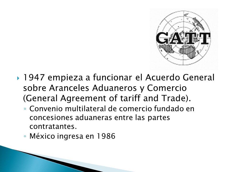 1947 empieza a funcionar el Acuerdo General sobre Aranceles Aduaneros y Comercio (General Agreement of tariff and Trade). Convenio multilateral de com