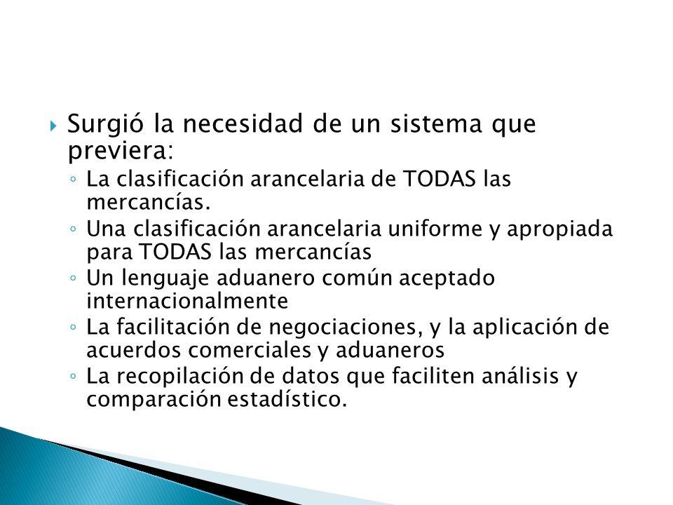 Surgió la necesidad de un sistema que previera: La clasificación arancelaria de TODAS las mercancías. Una clasificación arancelaria uniforme y apropia