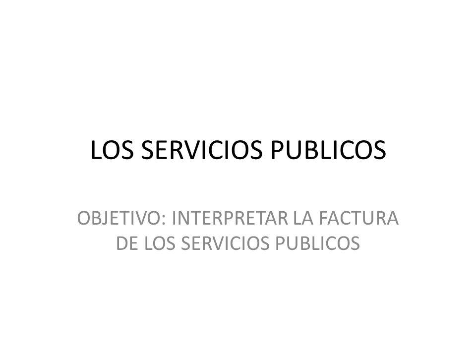 LOS SERVICIOS PUBLICOS OBJETIVO: INTERPRETAR LA FACTURA DE LOS SERVICIOS PUBLICOS