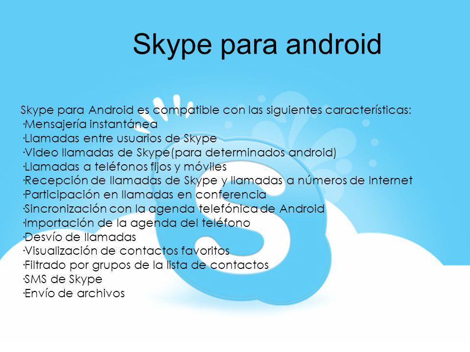 Skype para android Skype para Android es compatible con las siguientes características: ·Mensajería instantánea ·Llamadas entre usuarios de Skype ·Vid