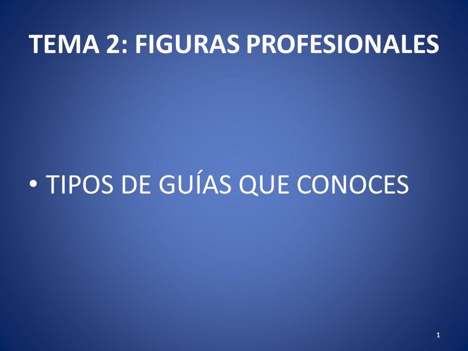 TEMA 2: FIGURAS PROFESIONALES TIPOS DE GUÍAS QUE CONOCES 1