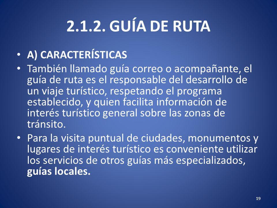 2.1.2. GUÍA DE RUTA A) CARACTERÍSTICAS También llamado guía correo o acompañante, el guía de ruta es el responsable del desarrollo de un viaje turísti