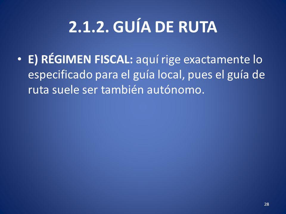 2.1.2. GUÍA DE RUTA E) RÉGIMEN FISCAL: aquí rige exactamente lo especificado para el guía local, pues el guía de ruta suele ser también autónomo. 28