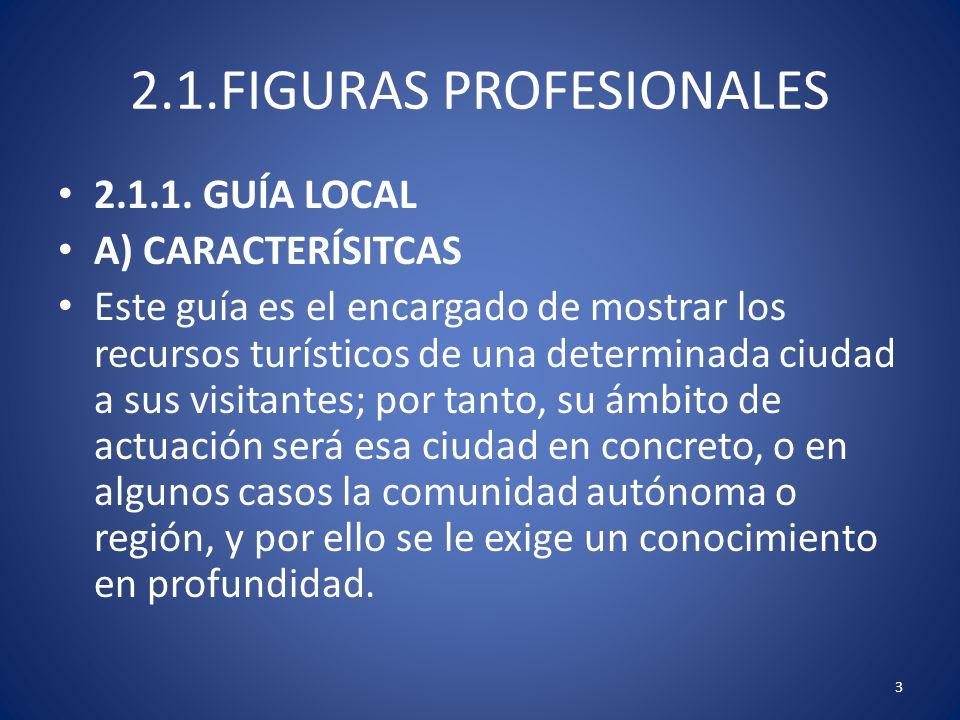 2.1.FIGURAS PROFESIONALES 2.1.1. GUÍA LOCAL A) CARACTERÍSITCAS Este guía es el encargado de mostrar los recursos turísticos de una determinada ciudad