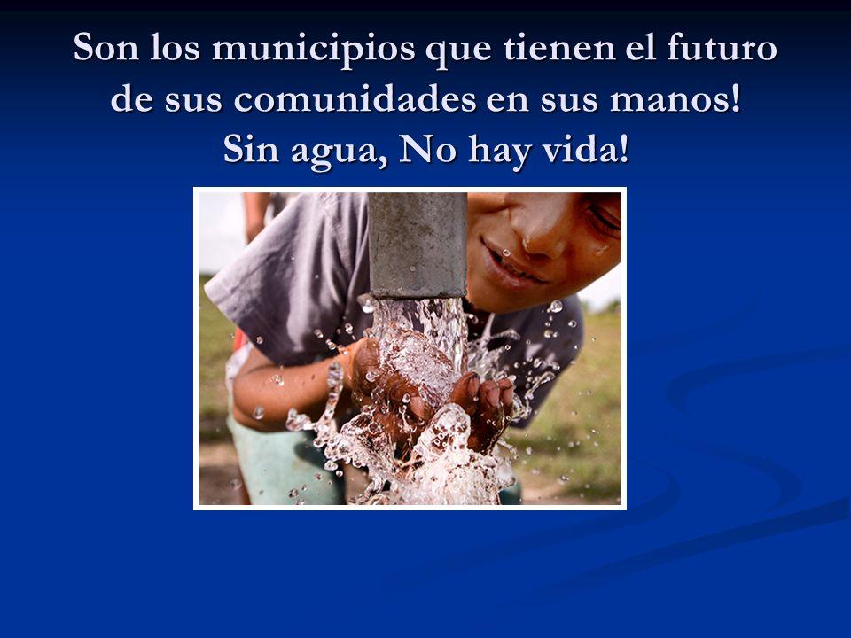 Son los municipios que tienen el futuro de sus comunidades en sus manos! Sin agua, No hay vida!