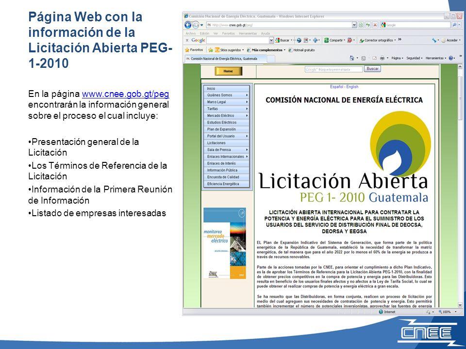 Página Web con la información de la Licitación Abierta PEG- 1-2010 En la página www.cnee.gob.gt/peg encontrarán la información general sobre el proceso el cual incluye:www.cnee.gob.gt/peg Presentación general de la Licitación Los Términos de Referencia de la Licitación Información de la Primera Reunión de Información Listado de empresas interesadas