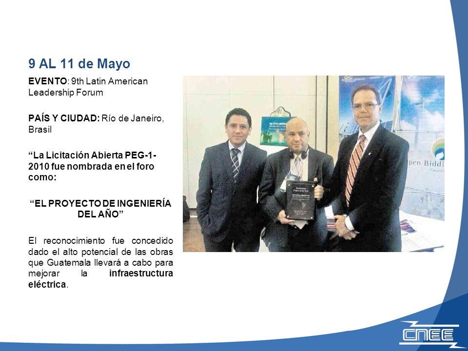 9 AL 11 de Mayo EVENTO: 9th Latin American Leadership Forum PAÍS Y CIUDAD: Río de Janeiro, Brasil La Licitación Abierta PEG-1- 2010 fue nombrada en el foro como: EL PROYECTO DE INGENIERÍA DEL AÑO El reconocimiento fue concedido dado el alto potencial de las obras que Guatemala llevará a cabo para mejorar la infraestructura eléctrica.