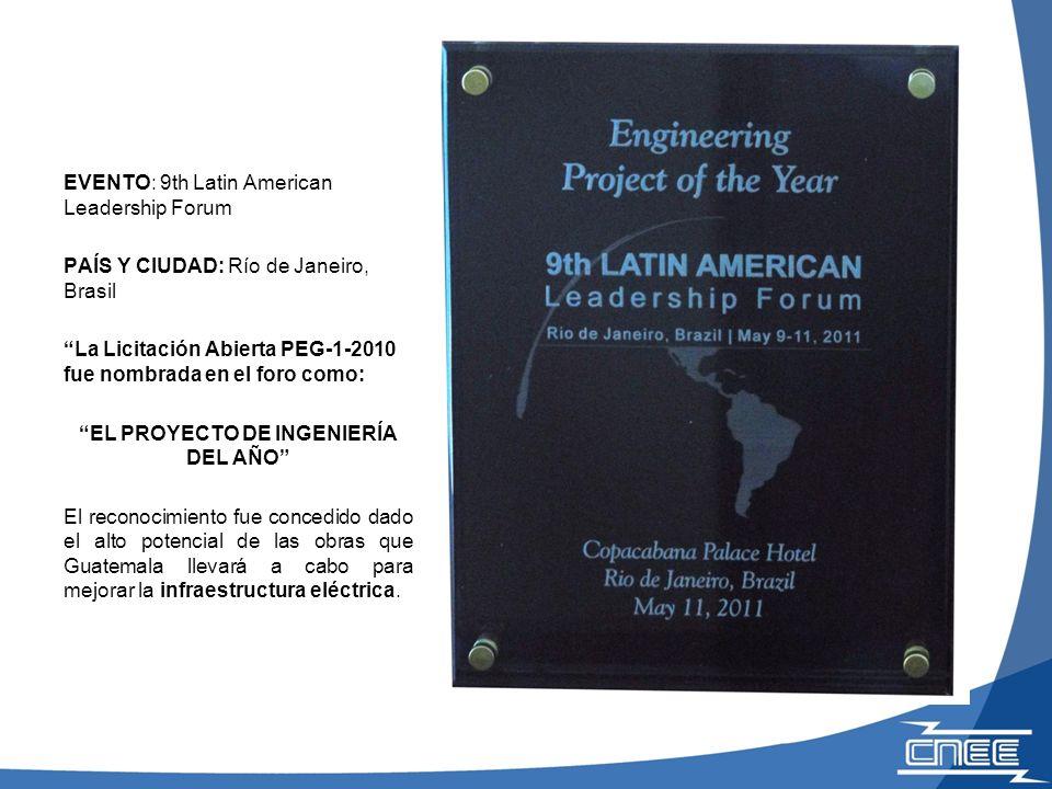 EVENTO: 9th Latin American Leadership Forum PAÍS Y CIUDAD: Río de Janeiro, Brasil La Licitación Abierta PEG-1-2010 fue nombrada en el foro como: EL PROYECTO DE INGENIERÍA DEL AÑO El reconocimiento fue concedido dado el alto potencial de las obras que Guatemala llevará a cabo para mejorar la infraestructura eléctrica.