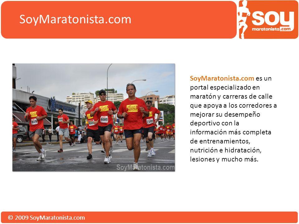 © 2009 SoyMaratonista.com SoyMaratonista.com es un portal especializado en maratón y carreras de calle que apoya a los corredores a mejorar su desempeño deportivo con la información más completa de entrenamientos, nutrición e hidratación, lesiones y mucho más.