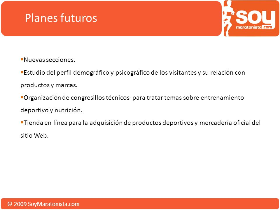 © 2009 SoyMaratonista.com Planes futuros Nuevas secciones. Estudio del perfil demográfico y psicográfico de los visitantes y su relación con productos