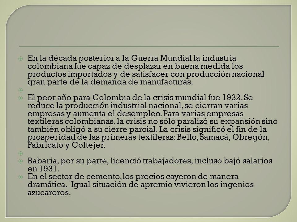 En la década posterior a la Guerra Mundial la industria colombiana fue capaz de desplazar en buena medida los productos importados y de satisfacer con