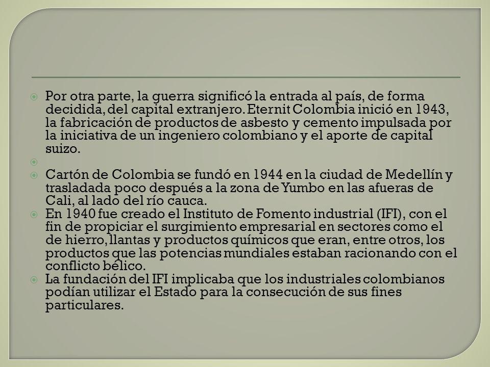 Por otra parte, la guerra significó la entrada al país, de forma decidida, del capital extranjero. Eternit Colombia inició en 1943, la fabricación de