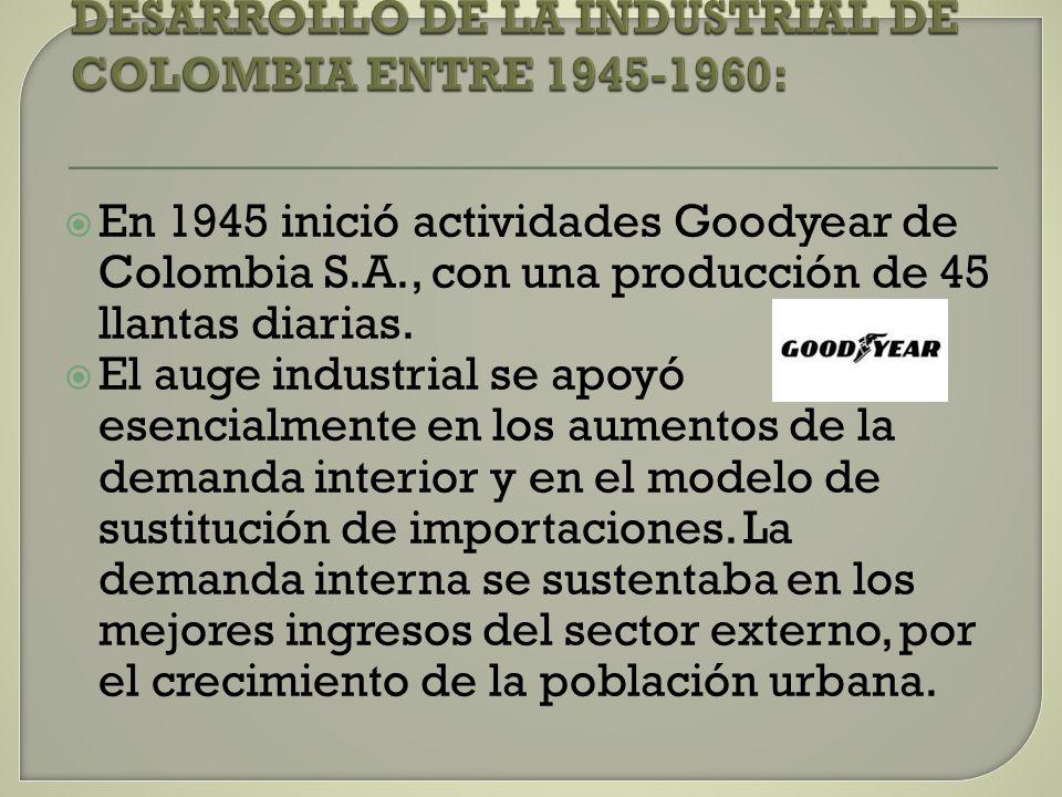 En 1945 inició actividades Goodyear de Colombia S.A., con una producción de 45 llantas diarias. El auge industrial se apoyó esencialmente en los aumen